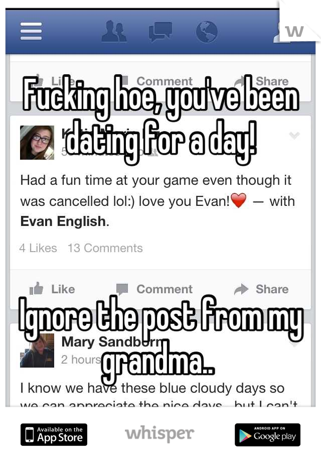 Fucking hoe, you've been dating for a day!    Ignore the post from my grandma..