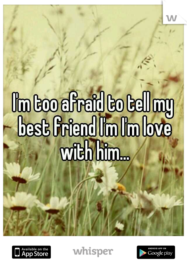 I'm too afraid to tell my best friend I'm I'm love with him...