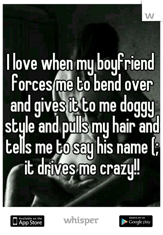 I love when my boyfriend forces me to bend over and gives it to me doggy style and pulls my hair and tells me to say his name (; it drives me crazy!!