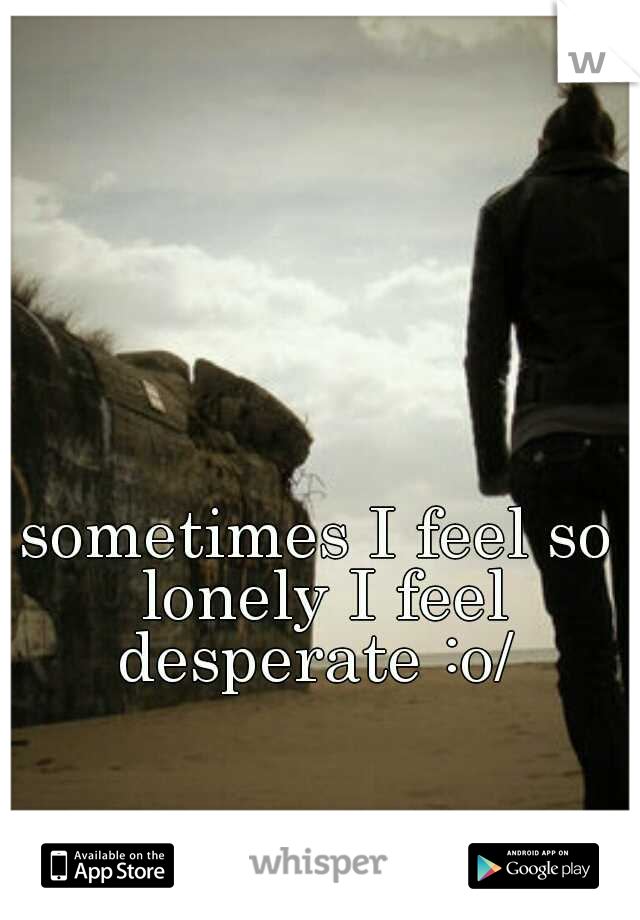 sometimes I feel so lonely I feel desperate :o/