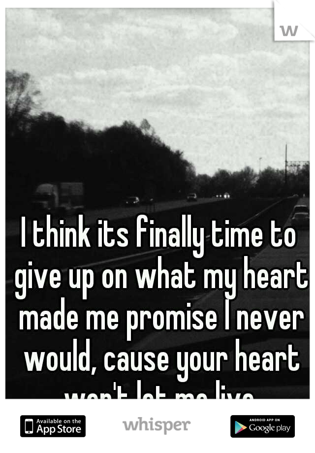 I think its finally time to give up on what my heart made me promise I never would, cause your heart won't let me live.