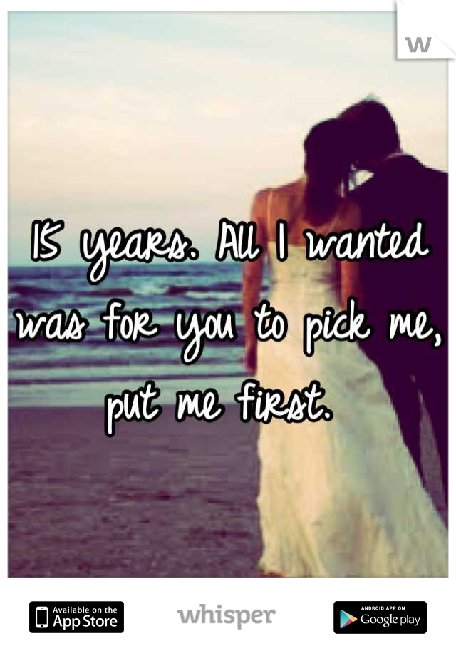 15 years. All I wanted was for you to pick me, put me first.