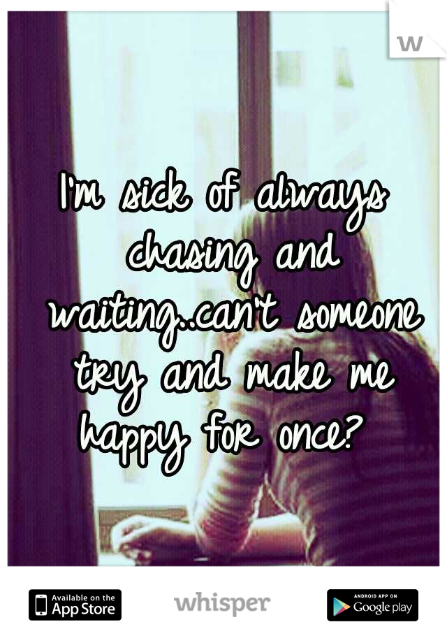 I'm sick of always chasing and waiting..can't someone try and make me happy for once?