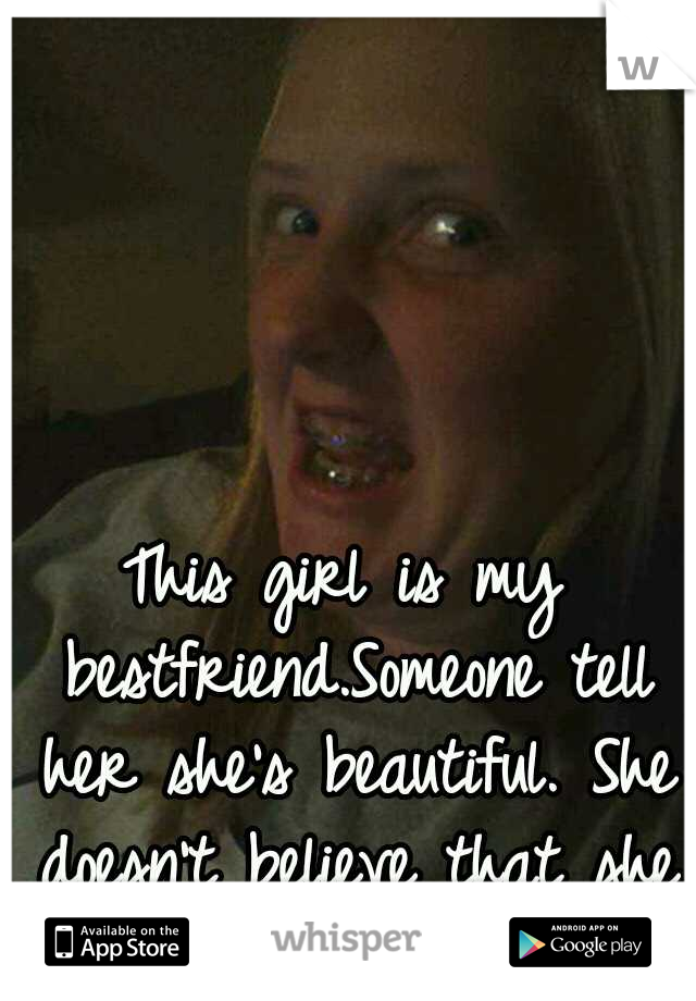 This girl is my bestfriend.Someone tell her she's beautiful. She doesn't believe that she is.