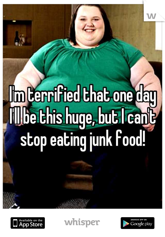 I'm terrified that one day I'll be this huge, but I can't stop eating junk food!