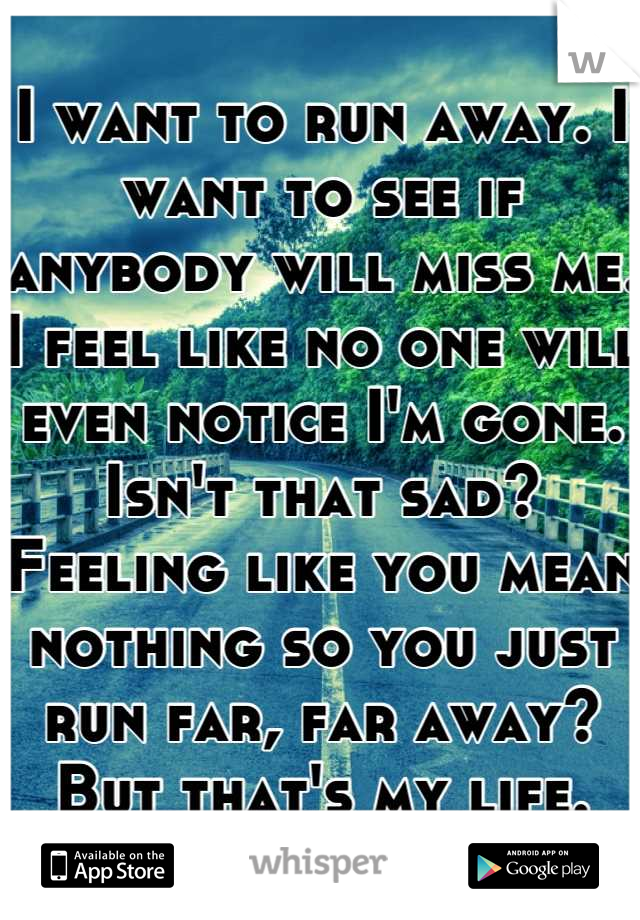 I want to run away. I want to see if anybody will miss me. I feel like no one will even notice I'm gone. Isn't that sad? Feeling like you mean nothing so you just run far, far away? But that's my life.