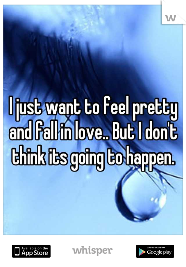 I just want to feel pretty and fall in love.. But I don't think its going to happen.