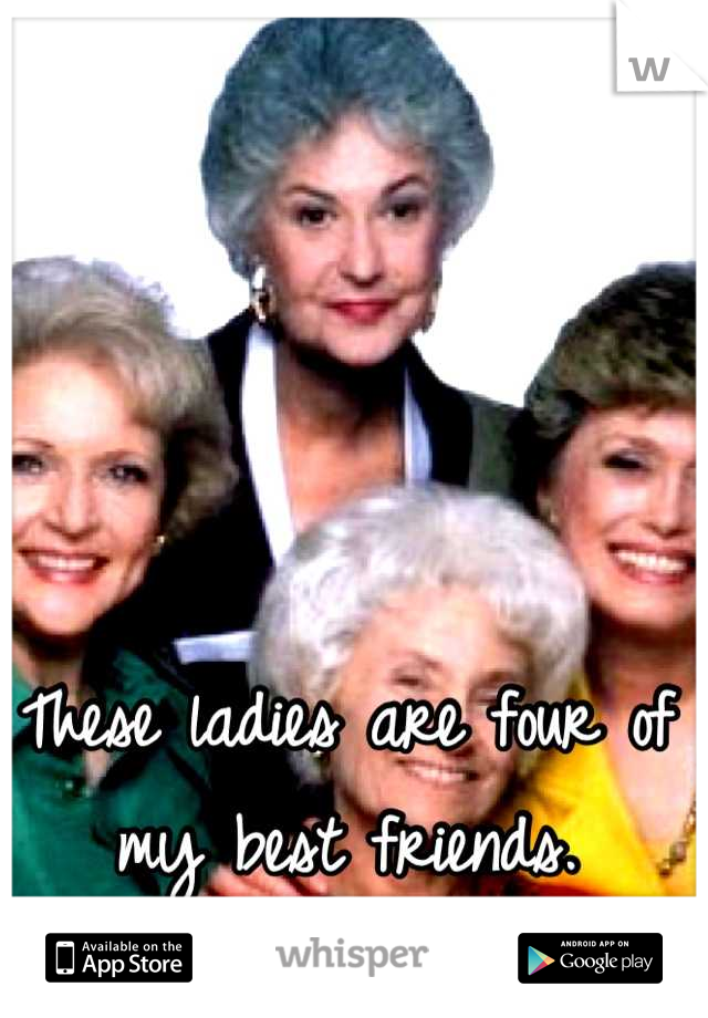 These ladies are four of my best friends.