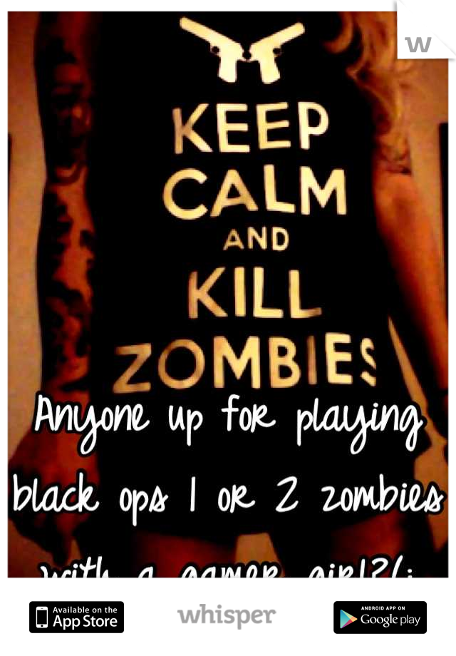 Anyone up for playing black ops 1 or 2 zombies with a gamer girl?(: