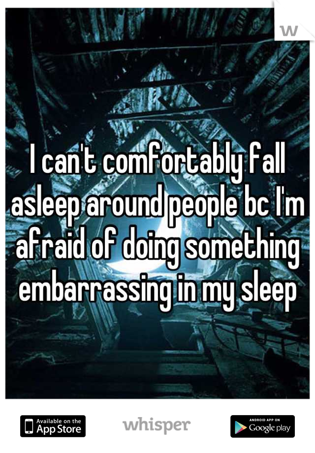 I can't comfortably fall asleep around people bc I'm afraid of doing something embarrassing in my sleep