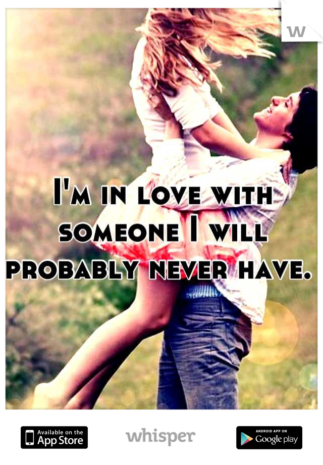 I'm in love with someone I will probably never have.