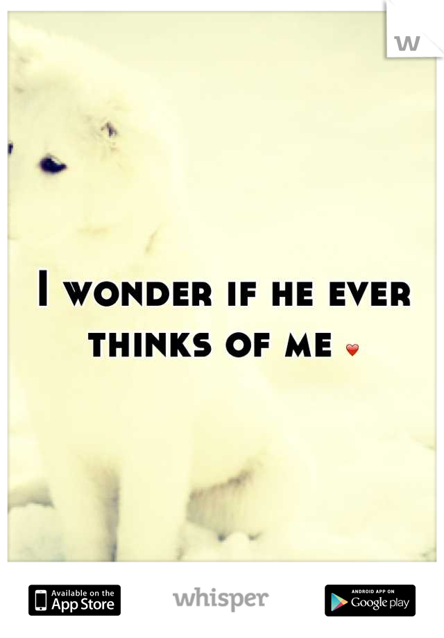 I wonder if he ever thinks of me ❤
