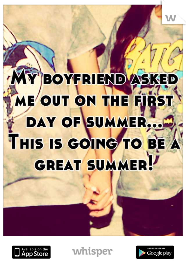 My boyfriend asked me out on the first day of summer... This is going to be a great summer!