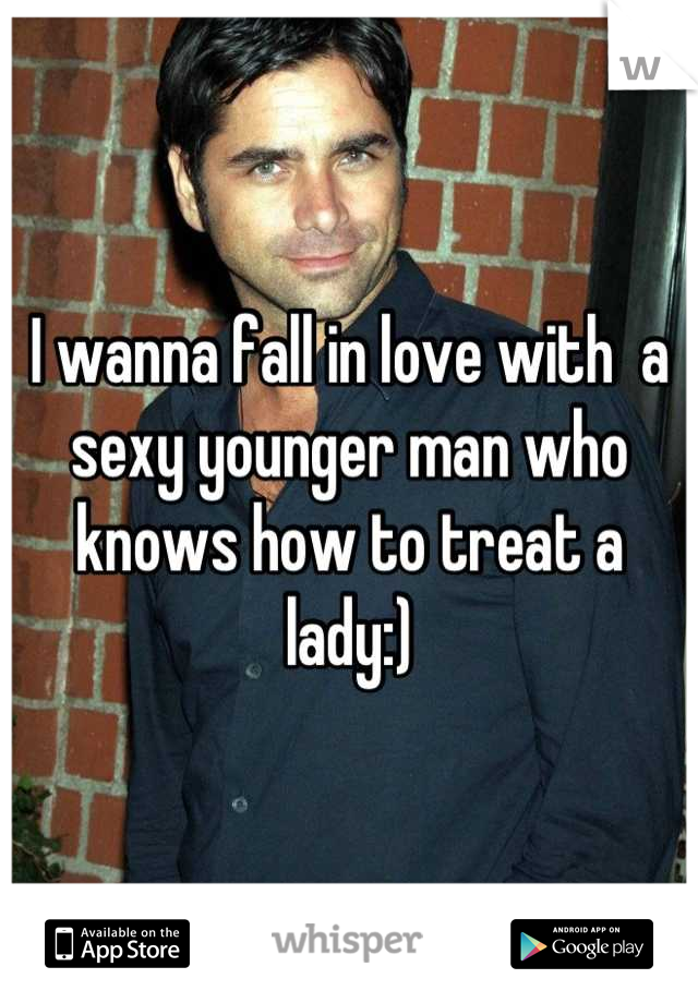 I wanna fall in love with  a sexy younger man who knows how to treat a lady:)