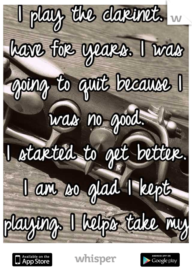 I play the clarinet. I have for years. I was going to quit because I was no good.  I started to get better. I am so glad I kept playing. I helps take my mind off reality. :)