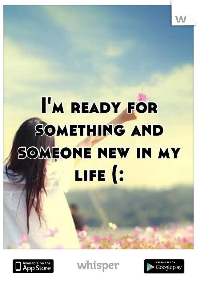 I'm ready for something and someone new in my life (: