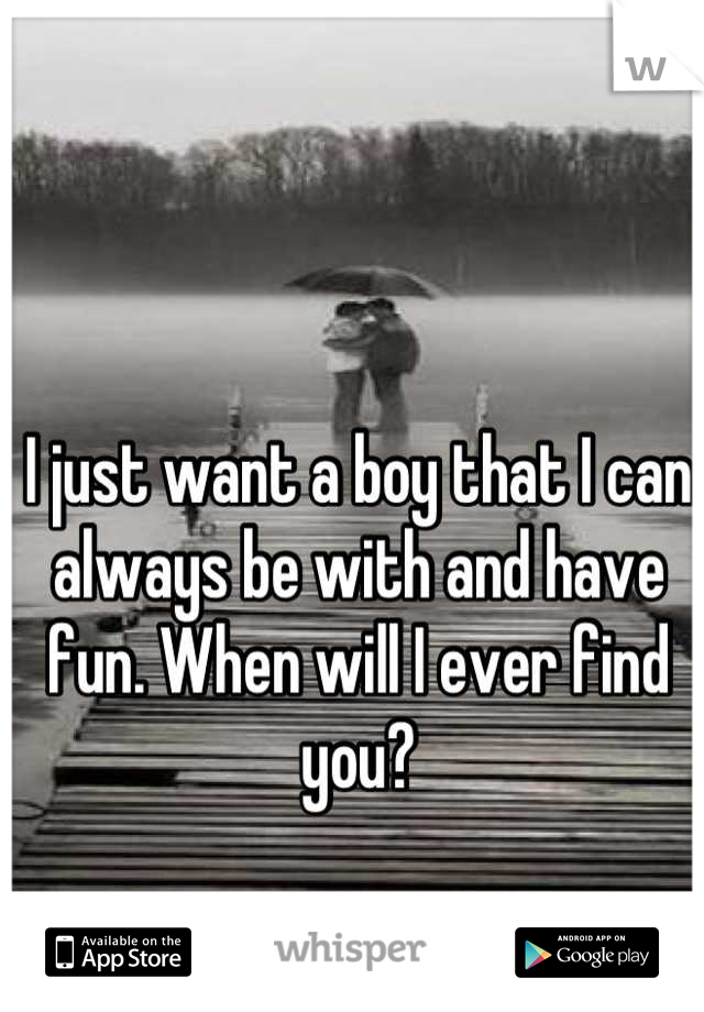 I just want a boy that I can always be with and have fun. When will I ever find you?