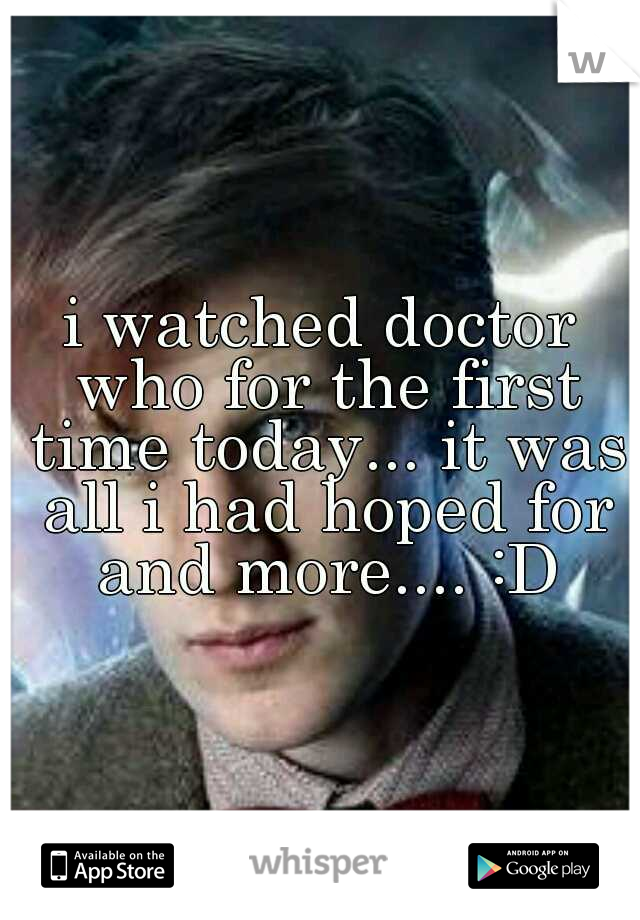 i watched doctor who for the first time today... it was all i had hoped for and more.... :D