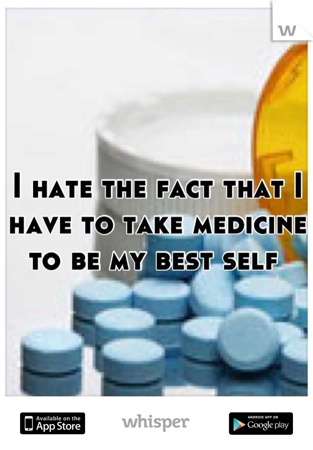 I hate the fact that I have to take medicine to be my best self