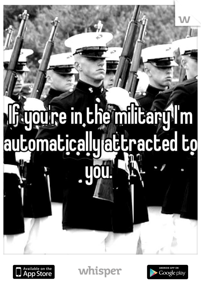 If you're in the military I'm automatically attracted to you.