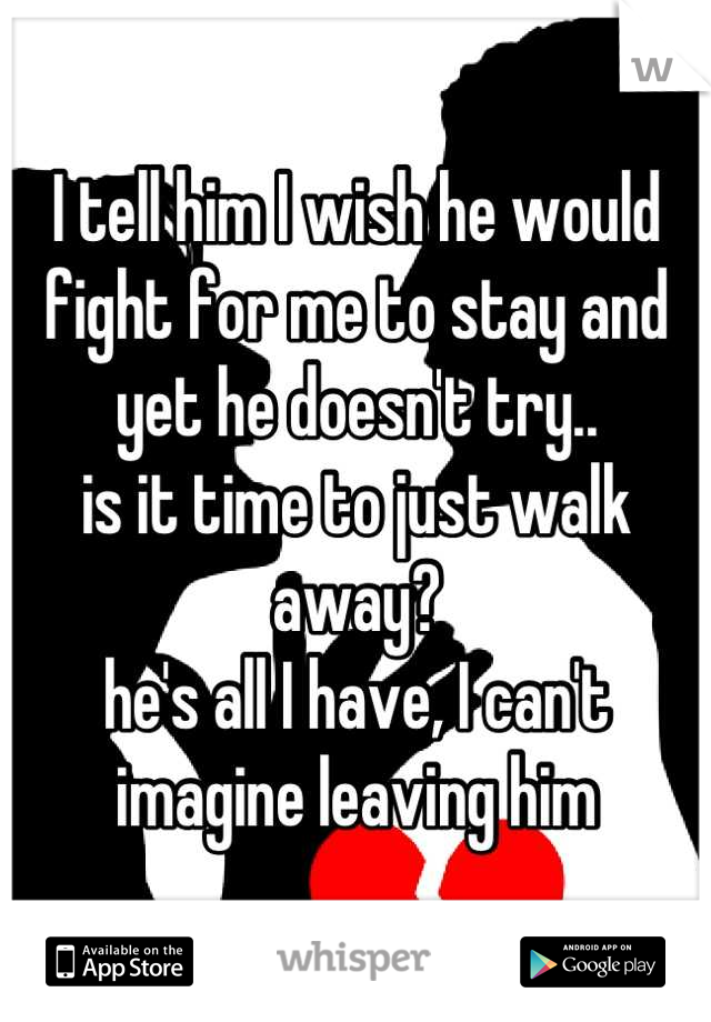 I tell him I wish he would fight for me to stay and yet he doesn't try..  is it time to just walk away?  he's all I have, I can't imagine leaving him