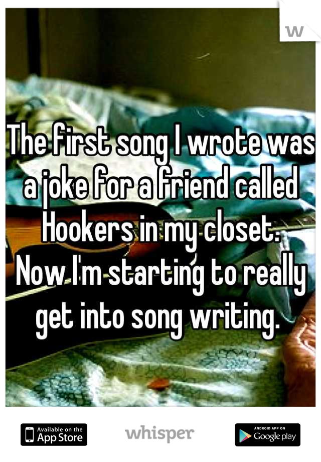 The first song I wrote was a joke for a friend called Hookers in my closet.  Now I'm starting to really get into song writing.