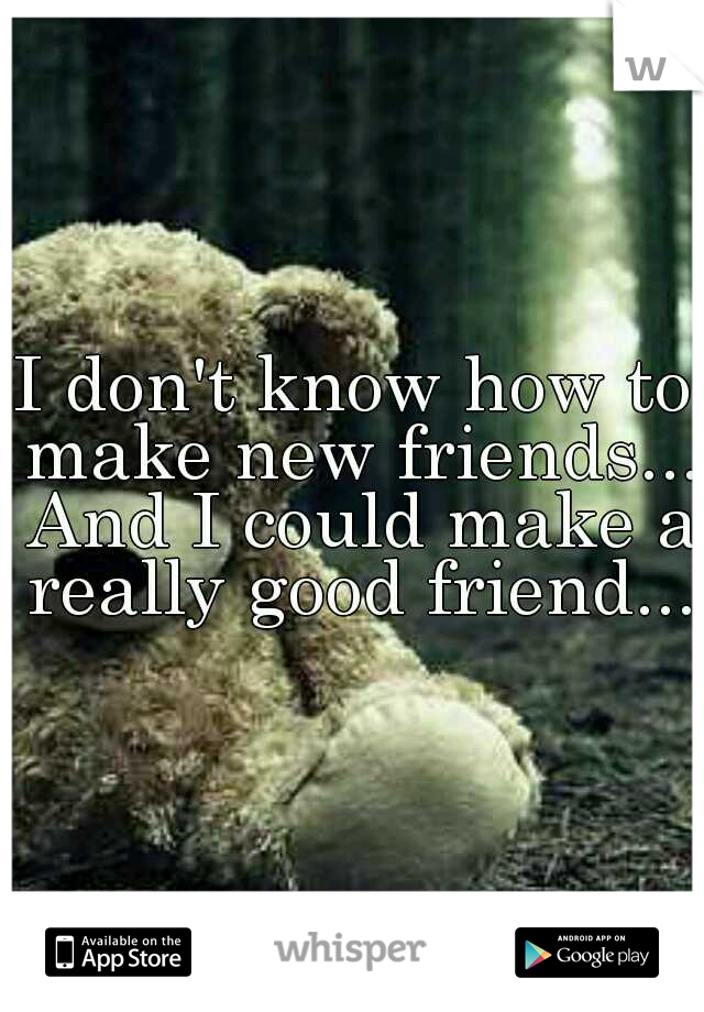 I don't know how to make new friends... And I could make a really good friend...