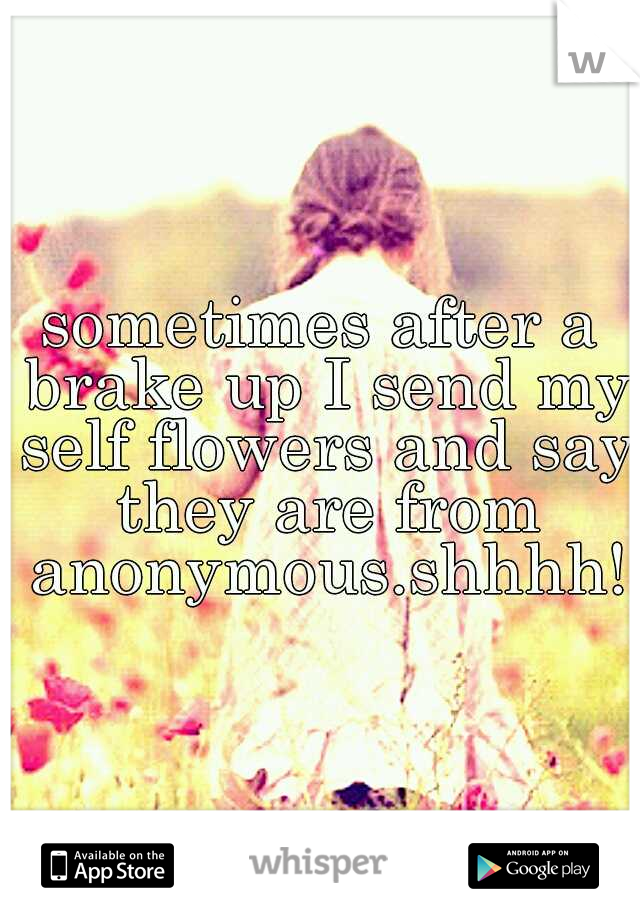 sometimes after a brake up I send my self flowers and say they are from anonymous.shhhh!