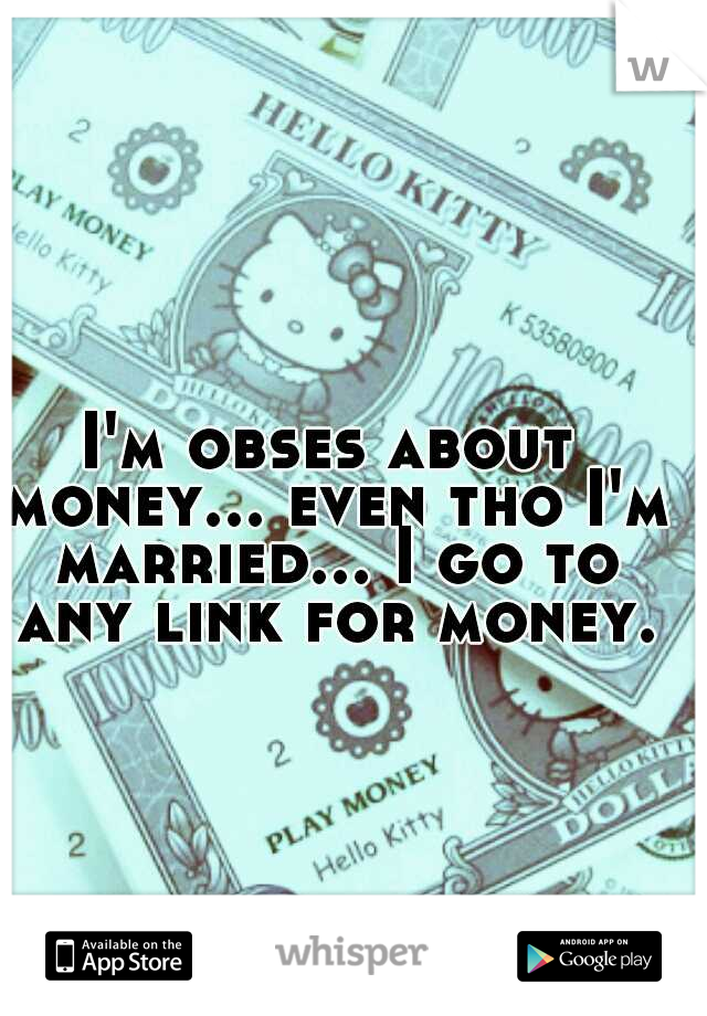 I'm obses about money... even tho I'm married... I go to any link for money.