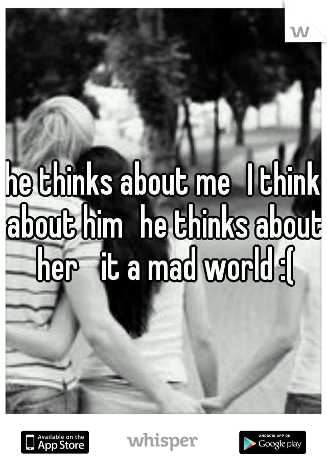 he thinks about me I think about him he thinks about her  it a mad world :(