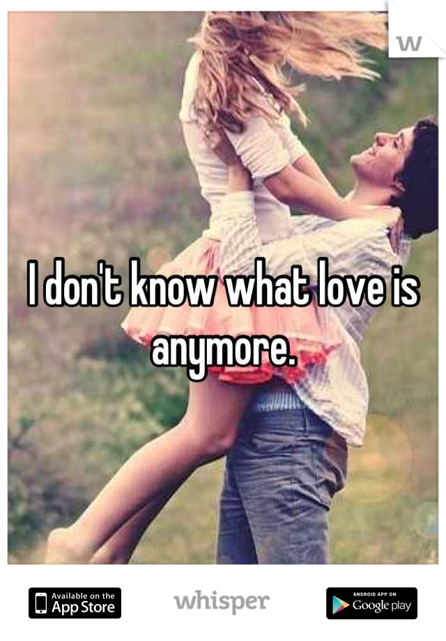 I don't know what love is anymore.