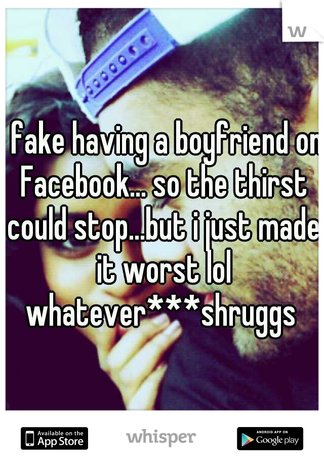 i fake having a boyfriend on Facebook... so the thirst could stop...but i just made it worst lol whatever***shruggs