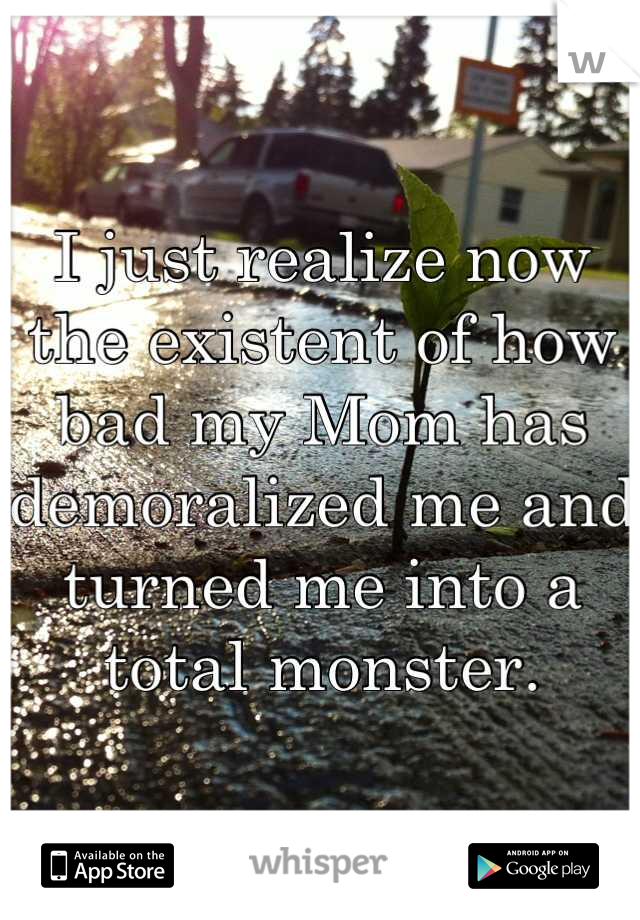 I just realize now the existent of how bad my Mom has demoralized me and turned me into a total monster.