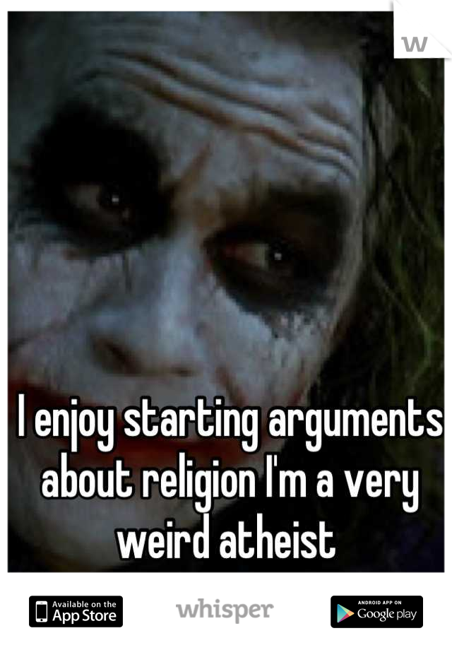 I enjoy starting arguments about religion I'm a very weird atheist