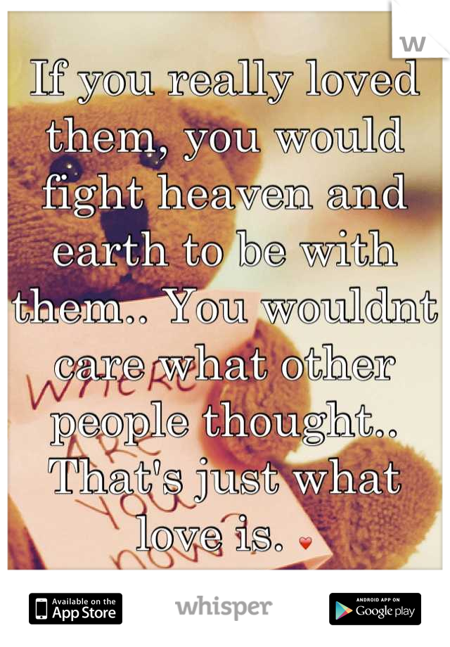 If you really loved them, you would fight heaven and earth to be with them.. You wouldnt care what other people thought.. That's just what love is. ❤