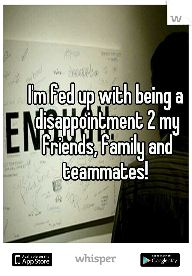 I'm fed up with being a disappointment 2 my friends, family and teammates!
