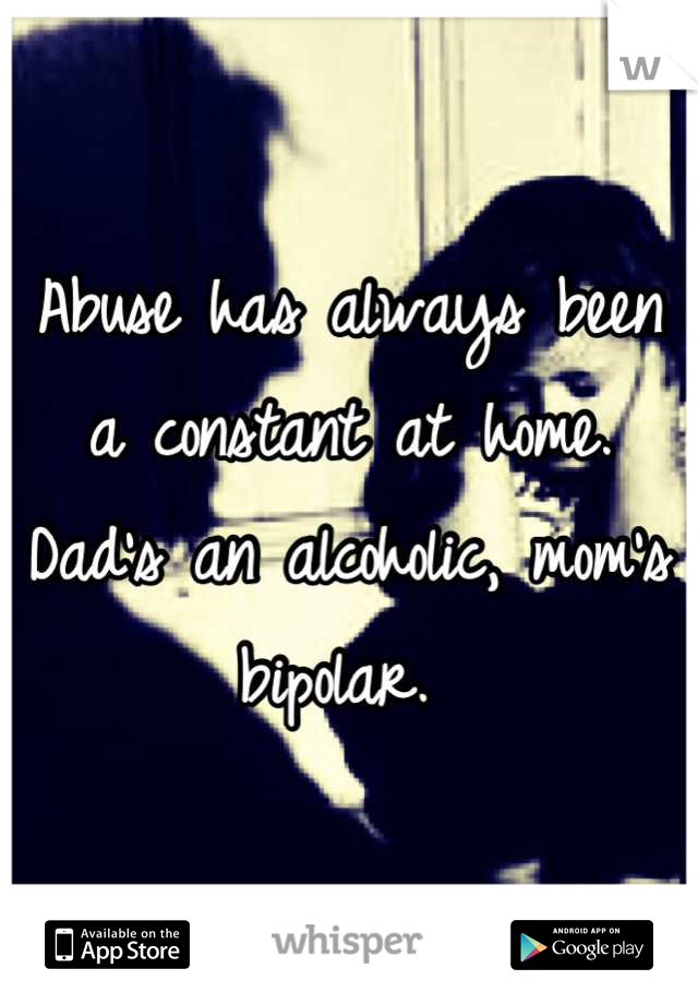 Abuse has always been a constant at home. Dad's an alcoholic, mom's bipolar.