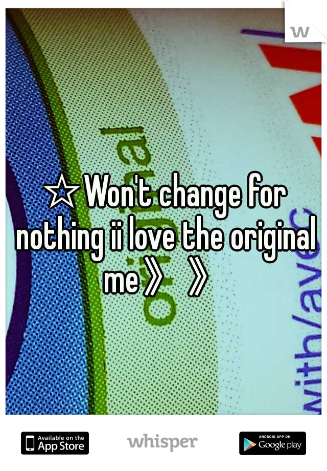 ☆Won't change for nothing ii love the original me》》
