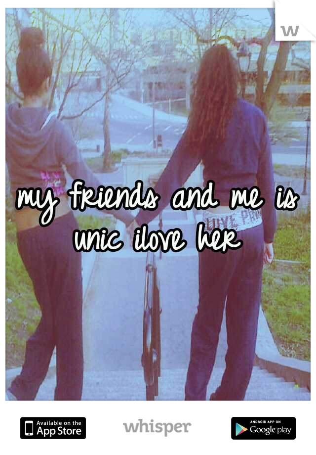 my friends and me is unic ilove her