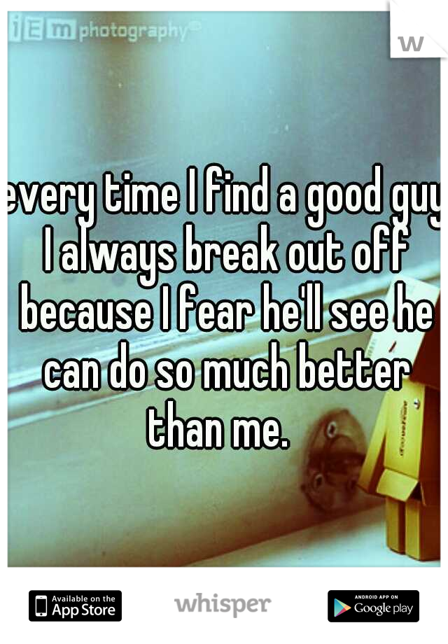 every time I find a good guy I always break out off because I fear he'll see he can do so much better than me.
