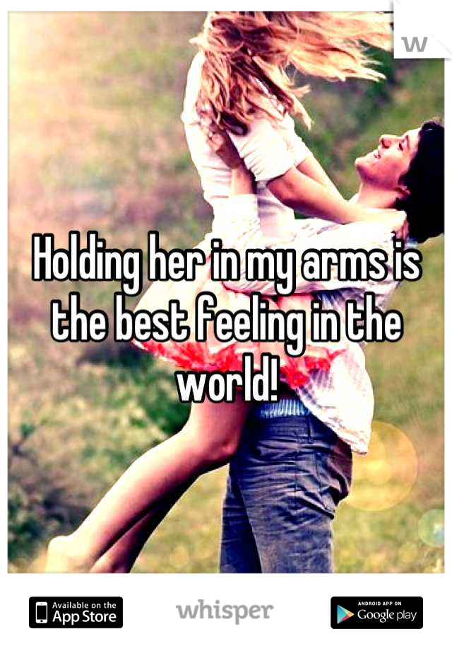 Holding her in my arms is the best feeling in the world!
