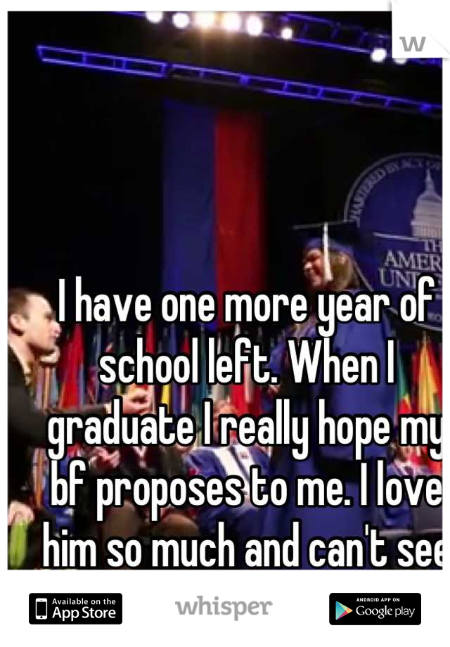 I have one more year of school left. When I graduate I really hope my bf proposes to me. I love him so much and can't see myself without him.