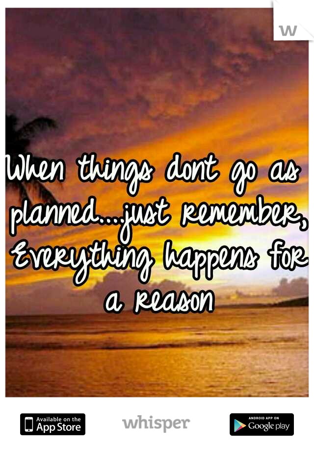 When things dont go as planned....just remember, Everything happens for a reason