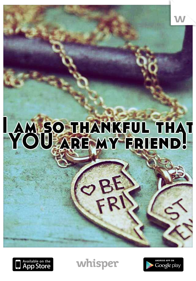 I am so thankful that YOU are my friend!
