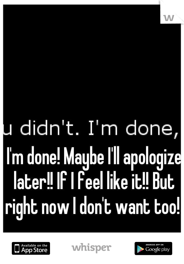 I'm done! Maybe I'll apologize later!! If I feel like it!! But right now I don't want too!