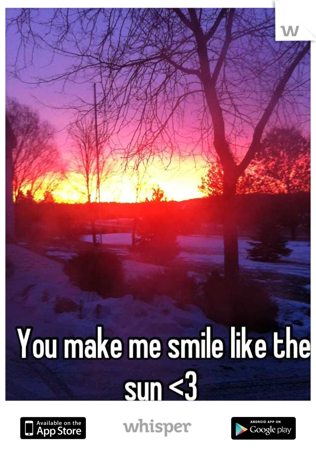 You make me smile like the sun <3