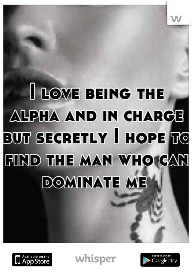 I love being the alpha and in charge but secretly I hope to find the man who can dominate me