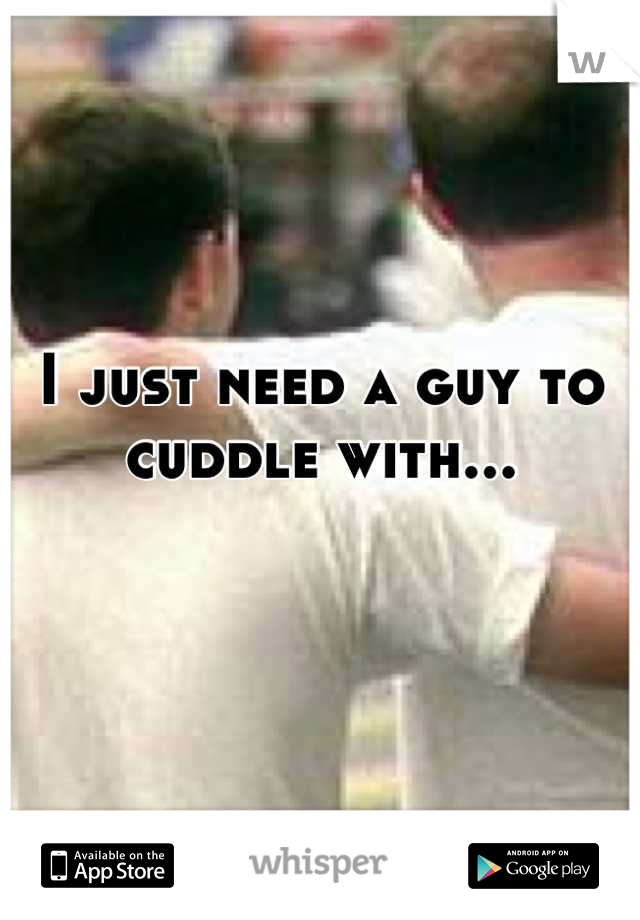 I just need a guy to cuddle with...