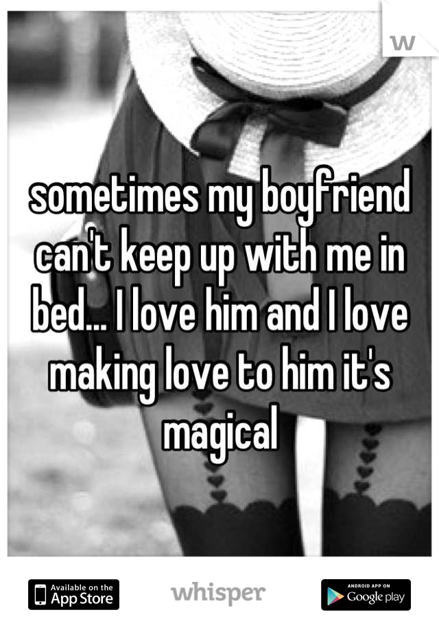 sometimes my boyfriend can't keep up with me in bed... I love him and I love making love to him it's magical