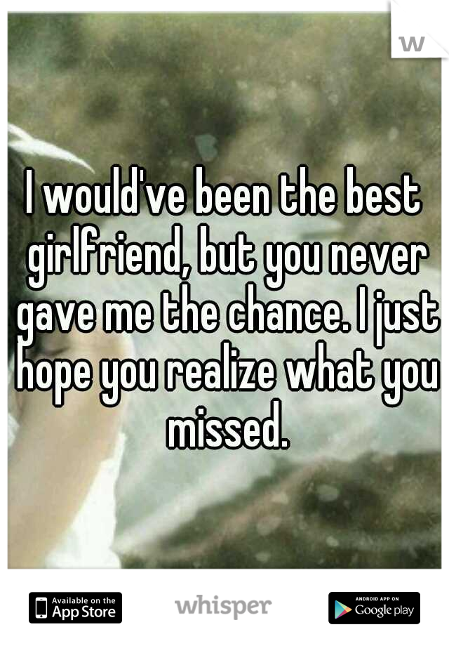 I would've been the best girlfriend, but you never gave me the chance. I just hope you realize what you missed.